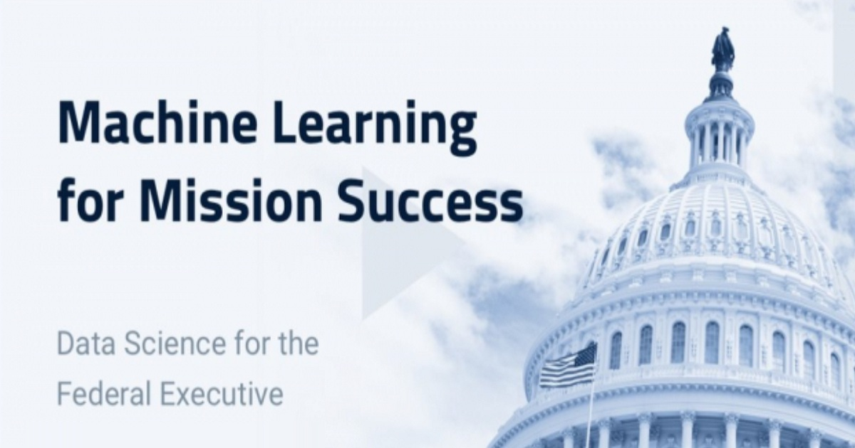 Machine Learning for Mission Success Data Science for the Federal Executive