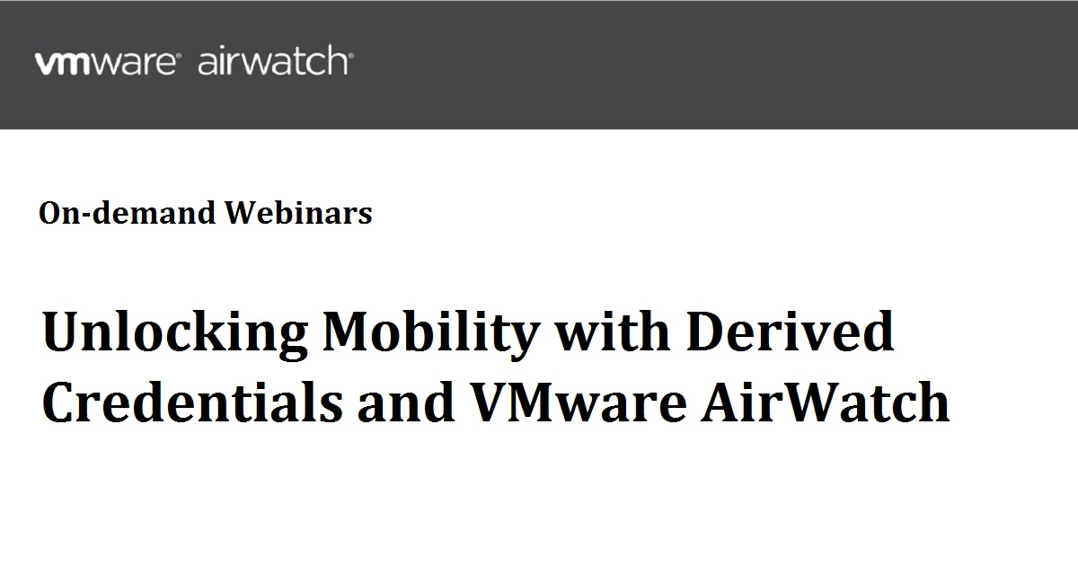 Unlocking Mobility with Derived Credentials and VMware AirWatch