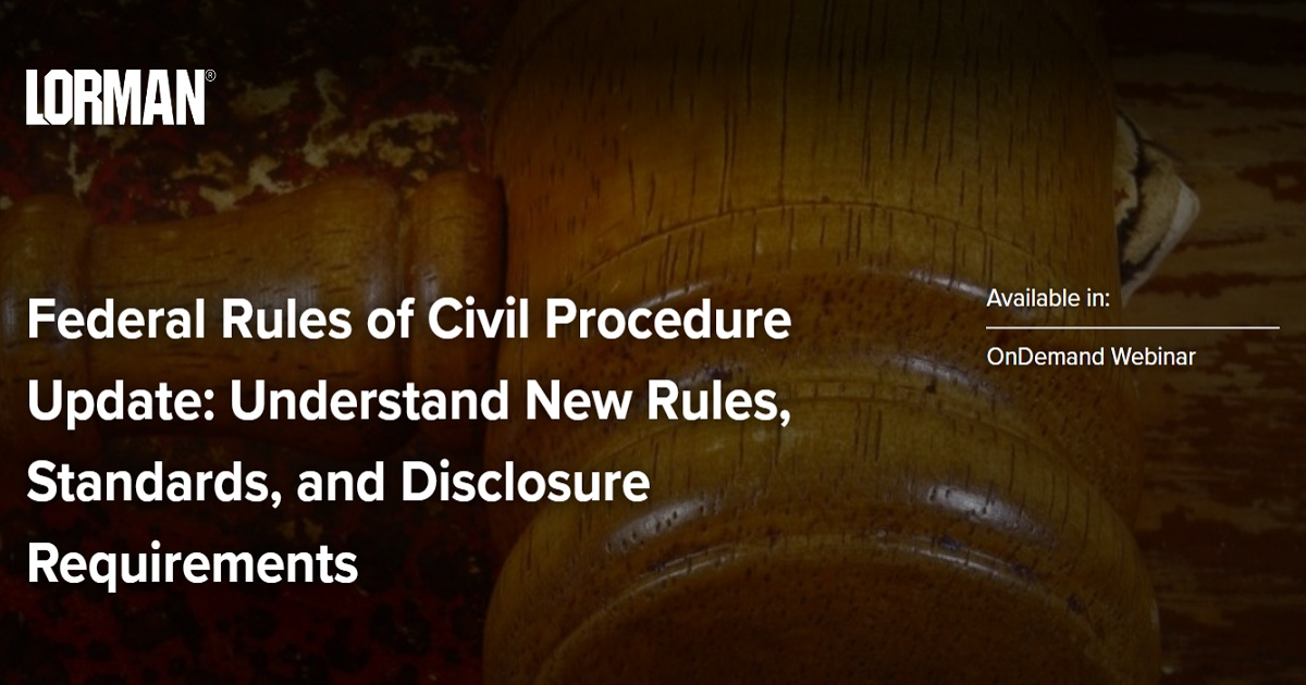 Federal Rules of Civil Procedure Update: Understand New Rules, Standards, and Disclosure Requirements