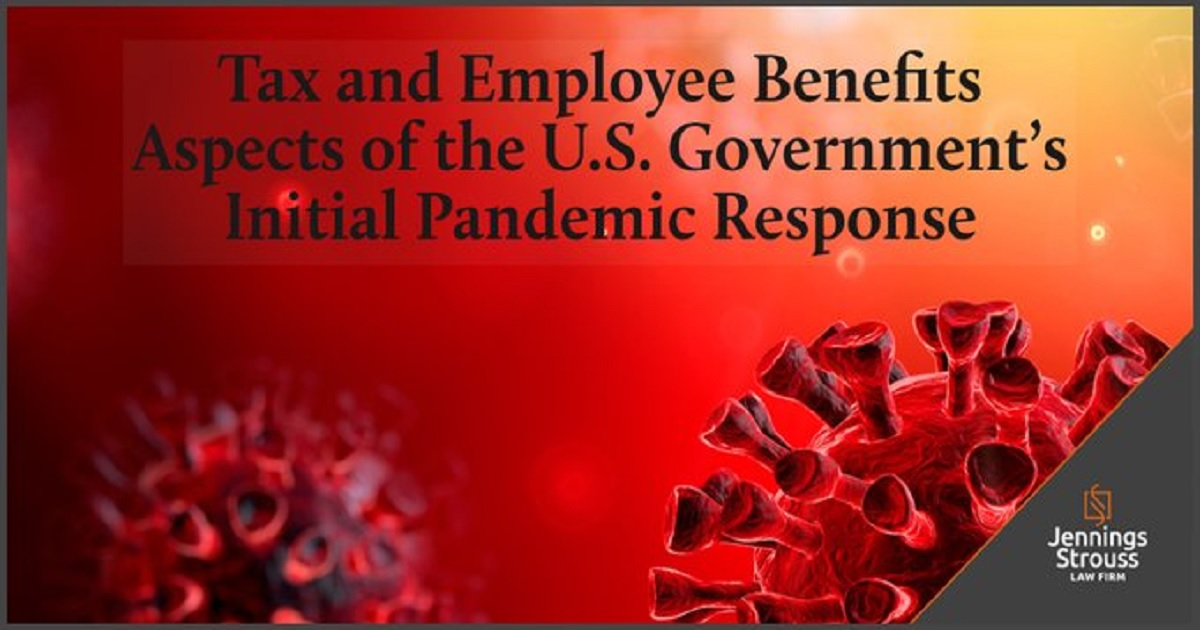 TAX AND EMPLOYEE BENEFITS ASPECTS OF THE U.S. GOVERNMENT'S INITIAL PANDEMIC RESPONSE